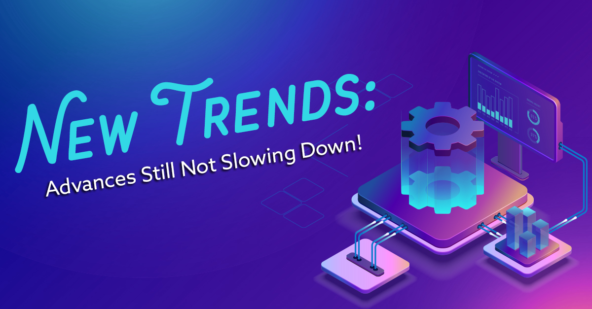 New Trends - Digital Advances Still Not Slowing Down!