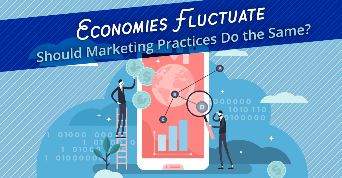 Economies Fluctuate (Should Marketing Practices Do the Same?)