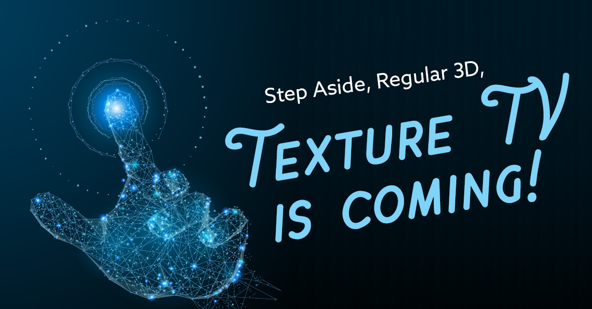 Step Aside Regular 3D, Texture TV is Coming