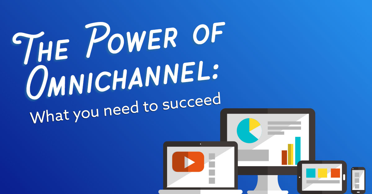 The Power of Omnichannel: What You Need to Succeed