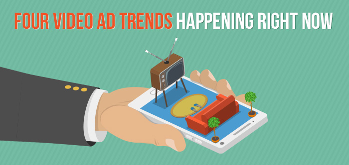 Four Video Ad Trends Happening Right Now